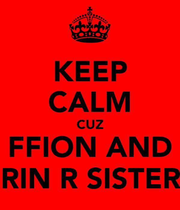 KEEP CALM CUZ FFION AND ERIN R SISTERS