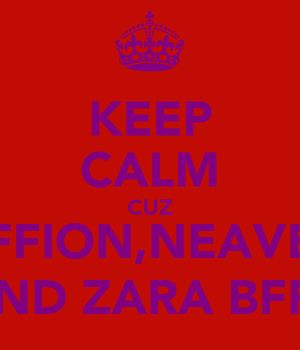 KEEP CALM CUZ FFION,NEAVE AND ZARA BFFS