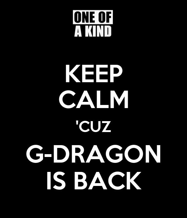 KEEP CALM 'CUZ G-DRAGON IS BACK