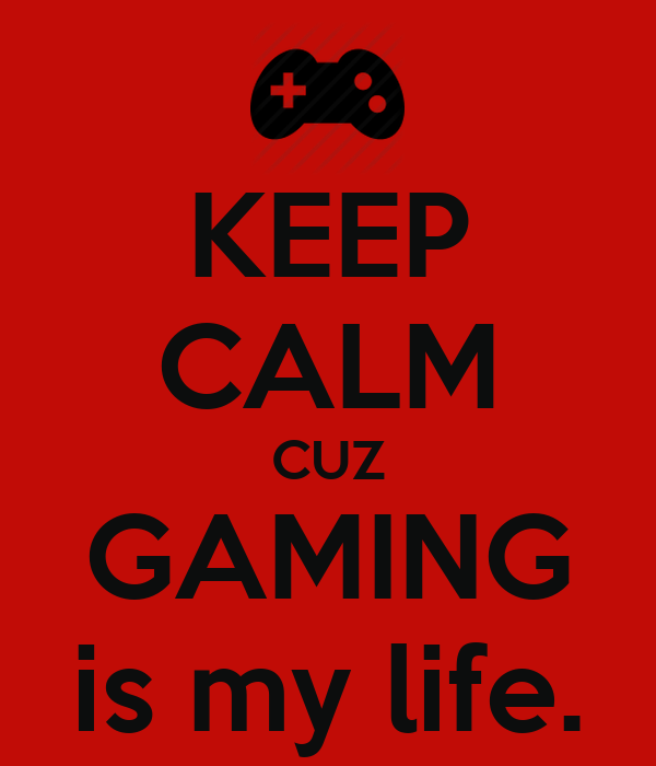 KEEP CALM CUZ GAMING is my life.