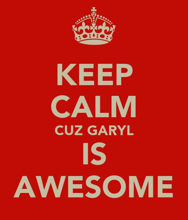 KEEP CALM CUZ GARYL IS AWESOME