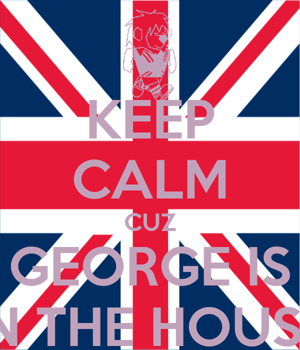KEEP CALM CUZ GEORGE IS IN THE HOUSE