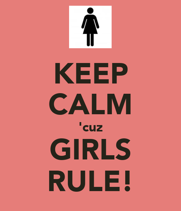 KEEP CALM 'cuz GIRLS RULE!