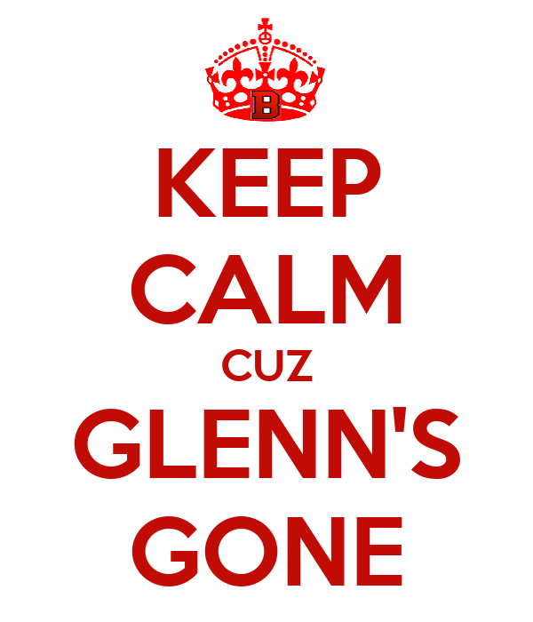 KEEP CALM CUZ GLENN'S GONE