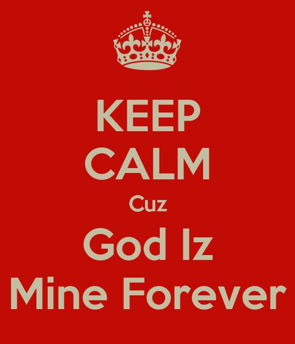 KEEP CALM Cuz God Iz Mine Forever
