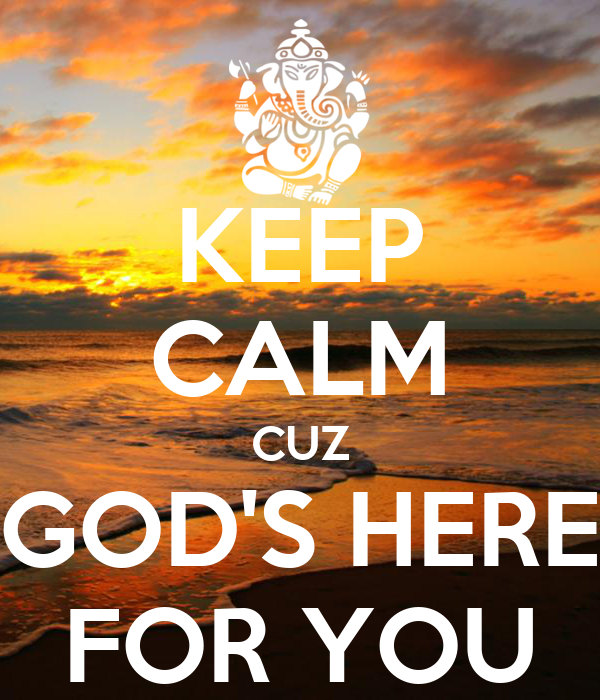 KEEP CALM CUZ GOD'S HERE FOR YOU