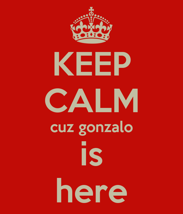 KEEP CALM cuz gonzalo is here