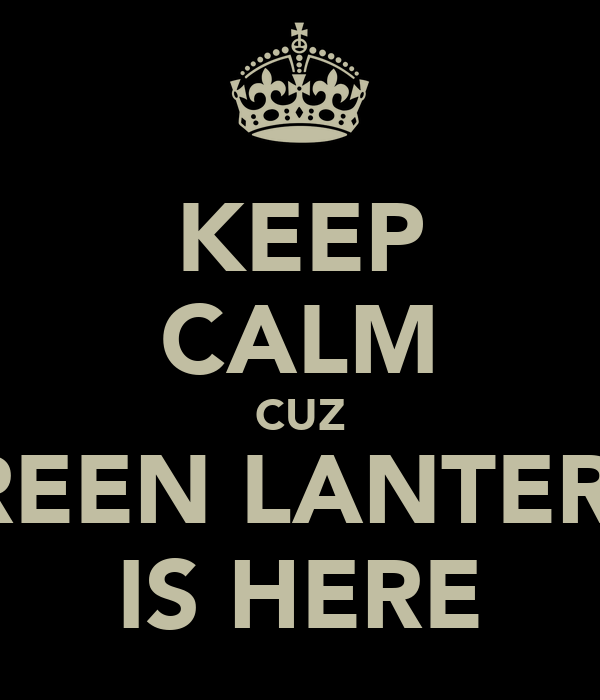 KEEP CALM CUZ GREEN LANTERN  IS HERE
