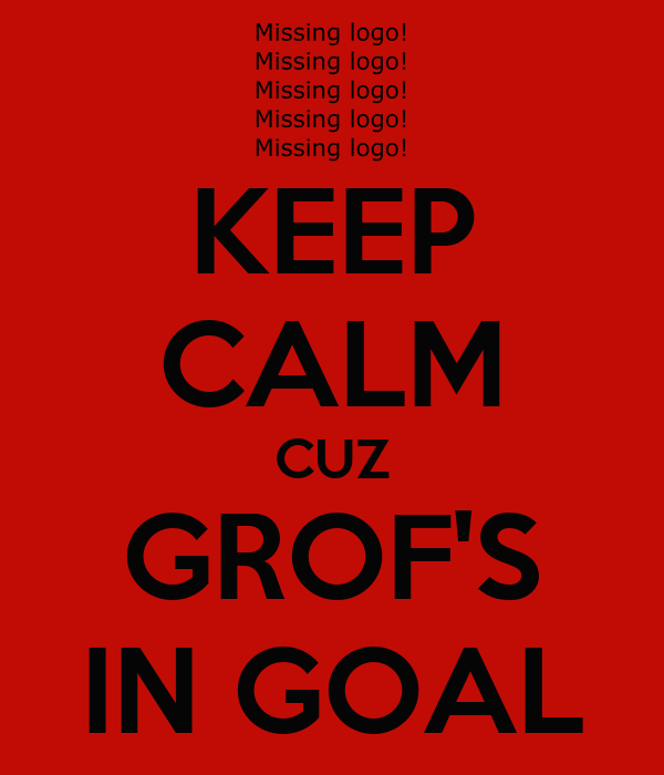 KEEP CALM CUZ GROF'S IN GOAL