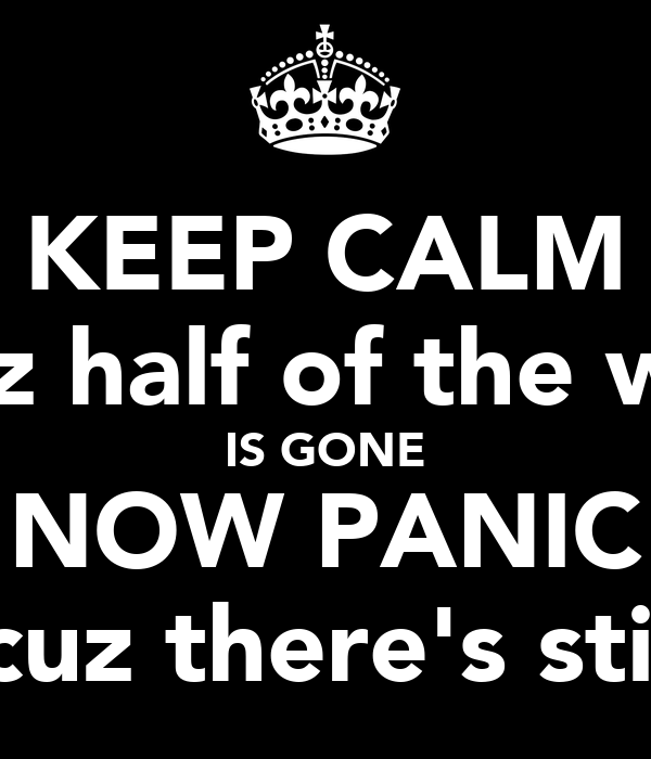 KEEP CALM 'cuz half of the way IS GONE NOW PANIC 'cuz there's still
