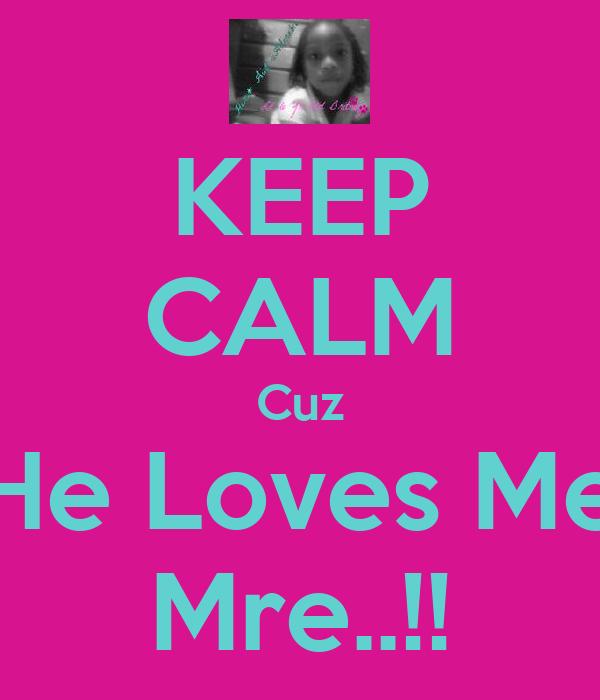 KEEP CALM Cuz He Loves Me Mre..!!