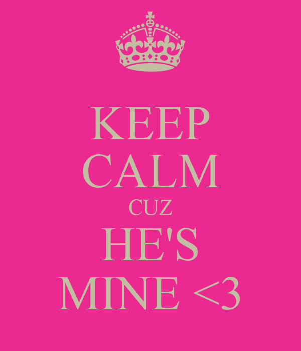 KEEP CALM CUZ HE'S MINE <3