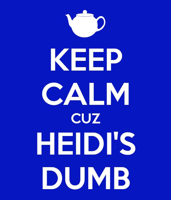 KEEP CALM CUZ HEIDI'S DUMB