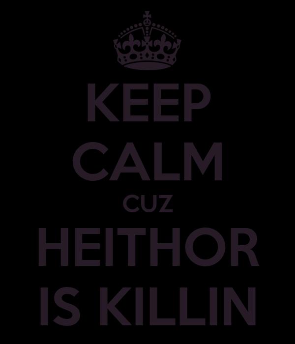 KEEP CALM CUZ HEITHOR IS KILLIN