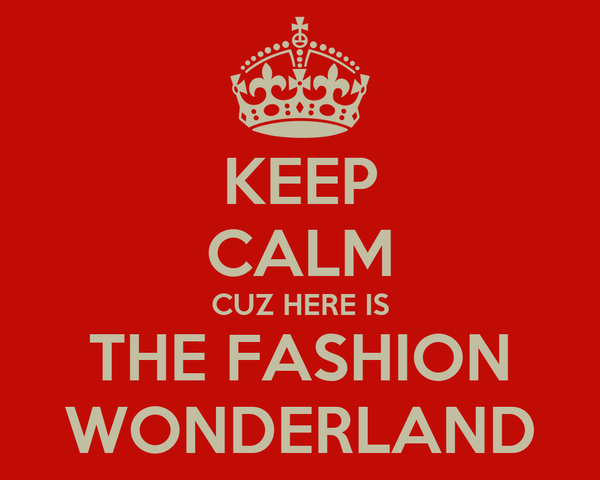 KEEP CALM CUZ HERE IS THE FASHION WONDERLAND