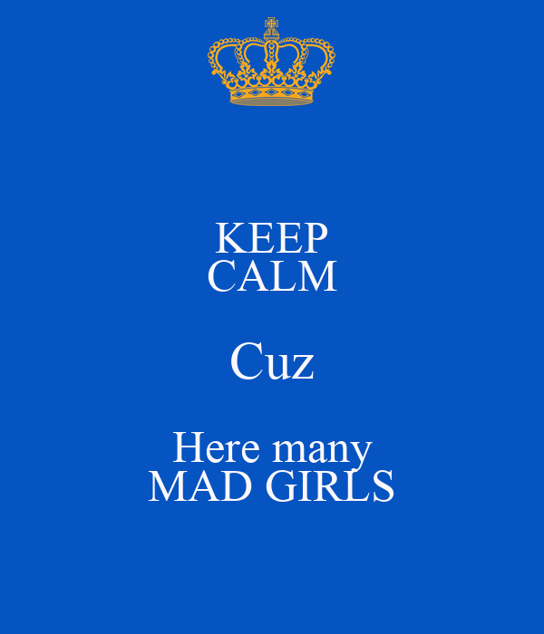 KEEP CALM Cuz Here many MAD GIRLS
