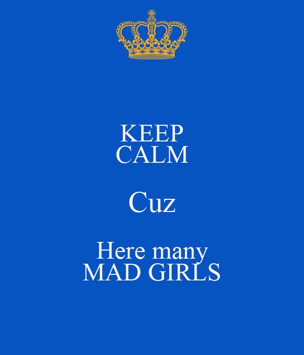 KEEP CALM Cuz Here many MAD GIRLS