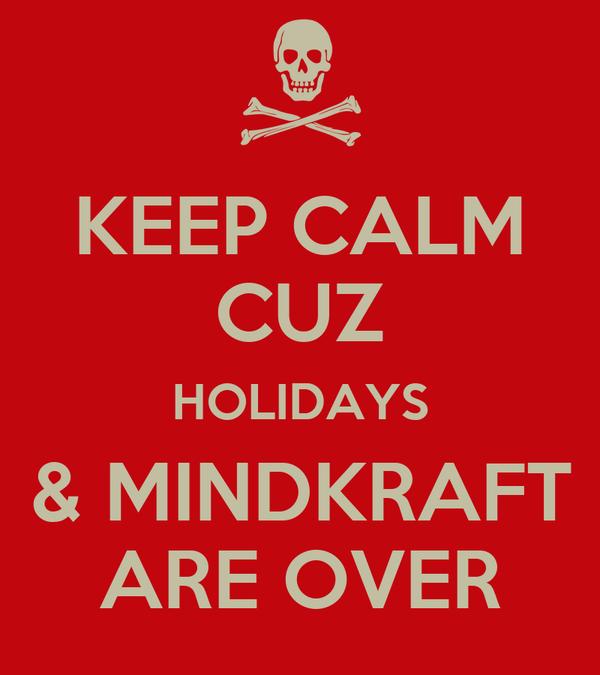 KEEP CALM CUZ HOLIDAYS & MINDKRAFT ARE OVER