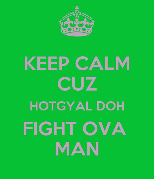 KEEP CALM CUZ HOTGYAL DOH FIGHT OVA  MAN