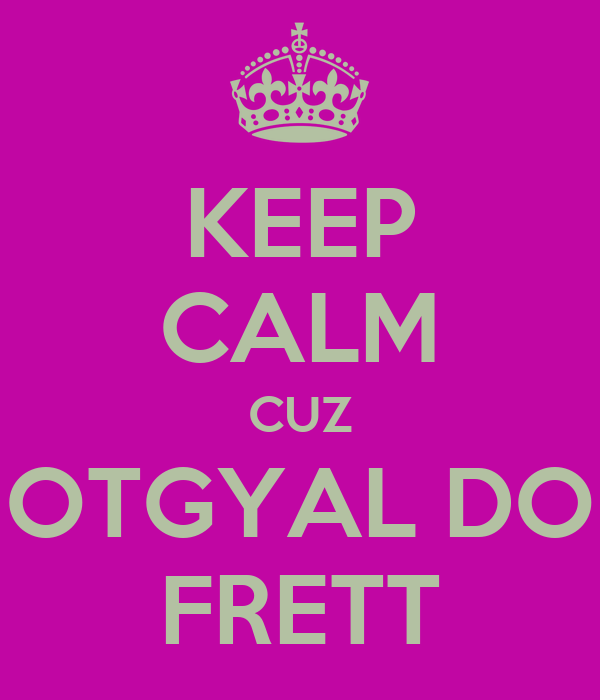KEEP CALM CUZ HOTGYAL DOH FRETT
