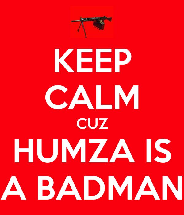 KEEP CALM CUZ HUMZA IS A BADMAN