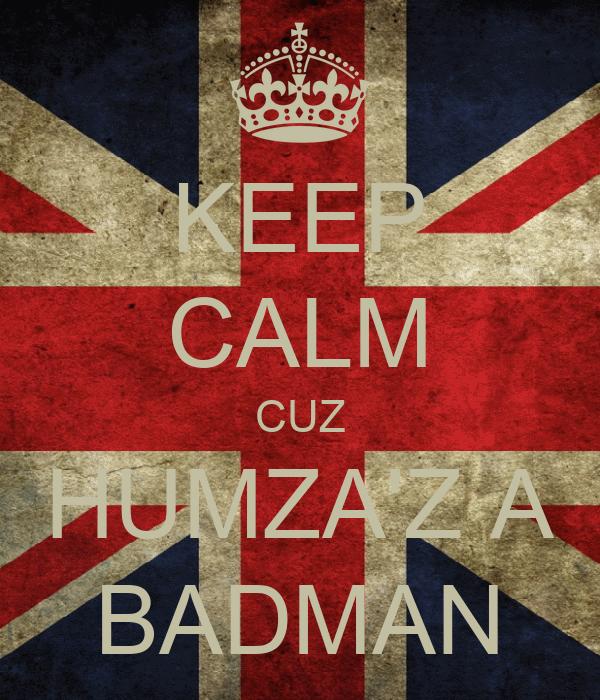 KEEP CALM CUZ HUMZA'Z A BADMAN