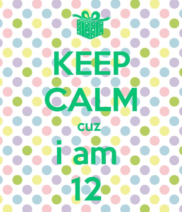 KEEP CALM cuz  i am  12