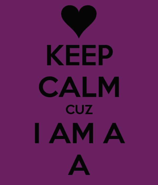 KEEP CALM CUZ I AM A A