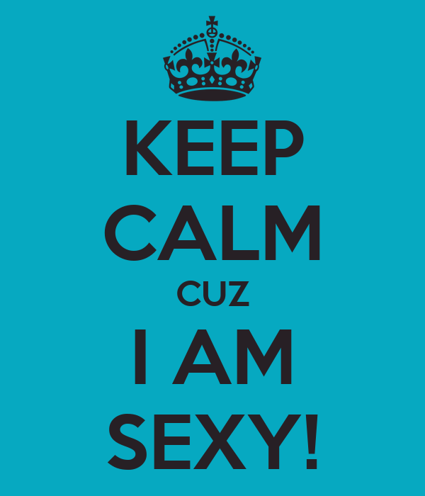 KEEP CALM CUZ I AM SEXY!