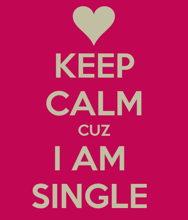 KEEP CALM CUZ I AM  SINGLE