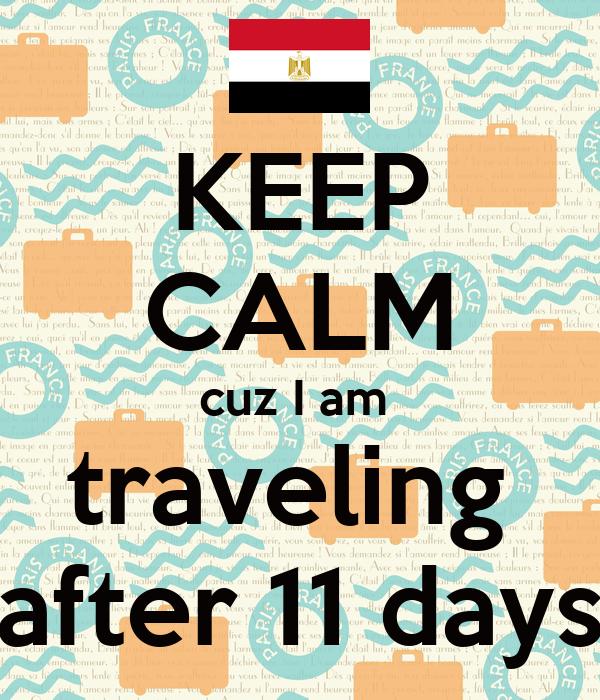 KEEP CALM cuz I am  traveling  after 11 days
