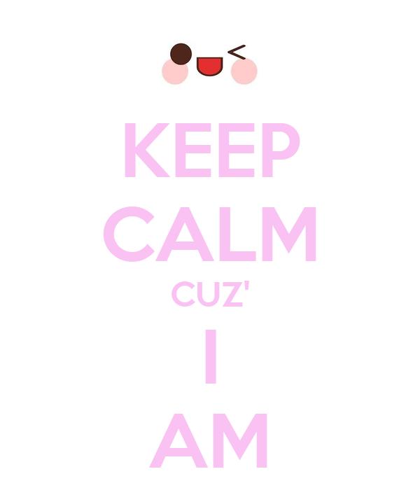 KEEP CALM CUZ' I AM