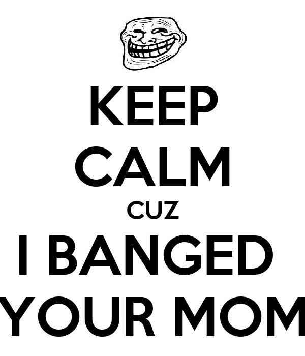 KEEP CALM CUZ I BANGED  YOUR MOM