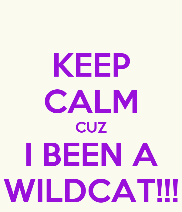 KEEP CALM CUZ I BEEN A WILDCAT!!!