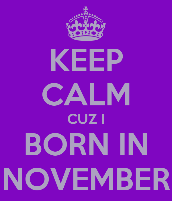 KEEP CALM CUZ I BORN IN NOVEMBER