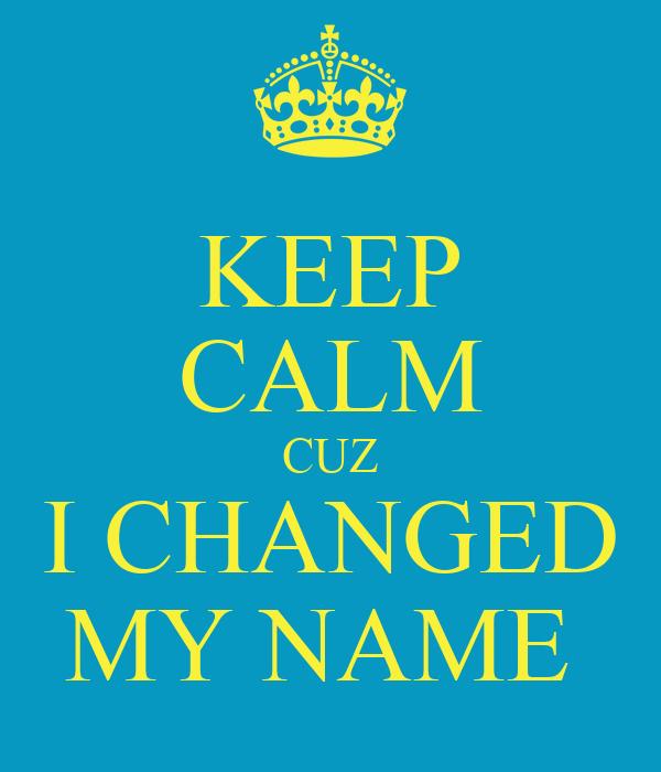 KEEP CALM CUZ I CHANGED MY NAME