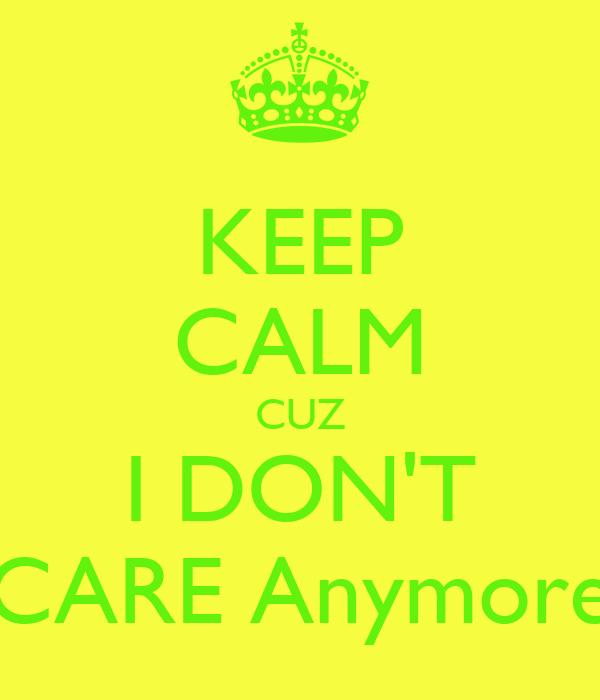 KEEP CALM CUZ I DON'T CARE Anymore
