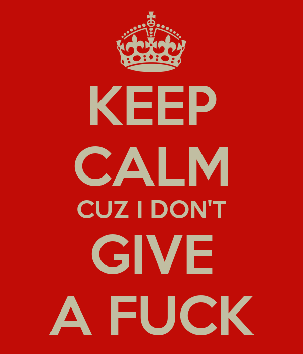 KEEP CALM CUZ I DON'T GIVE A FUCK