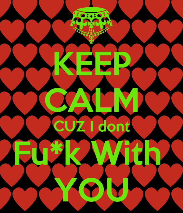 KEEP CALM CUZ I dont Fu*k With  YOU