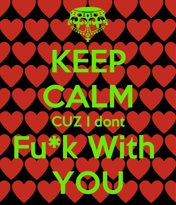 KEEP CALM CUZ I dont Fu*k With  YOU