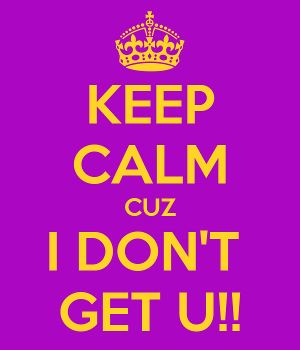 KEEP CALM CUZ I DON'T  GET U!!