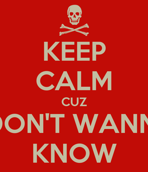 KEEP CALM CUZ I DON'T WANNA KNOW