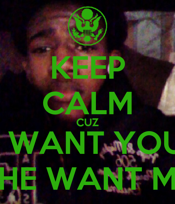 KEEP CALM CUZ I DONT WANT YOUR GIRL SHE WANT ME