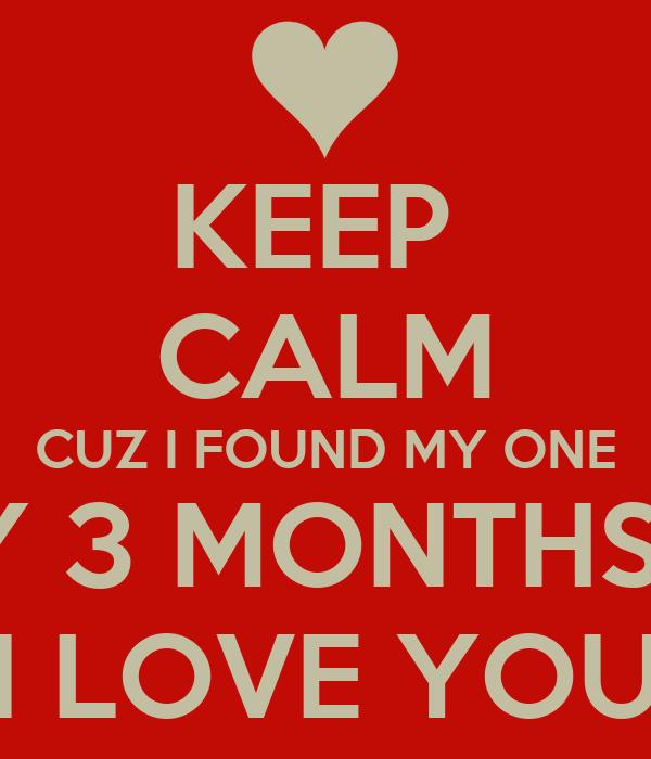KEEP  CALM CUZ I FOUND MY ONE HAPPY 3 MONTHS BABY I LOVE YOU