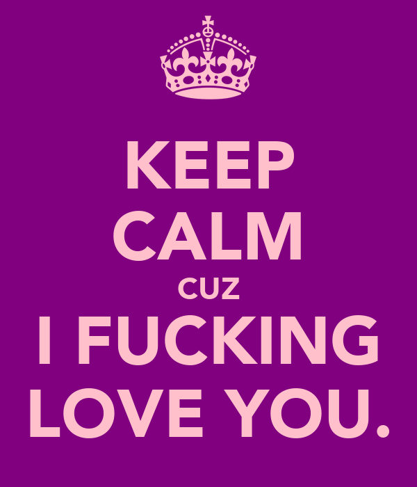 KEEP CALM CUZ I FUCKING LOVE YOU.