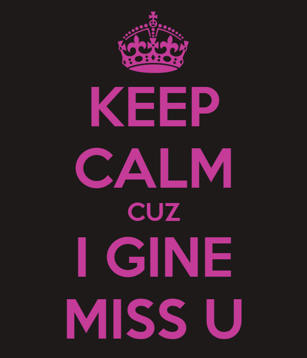 KEEP CALM CUZ I GINE MISS U