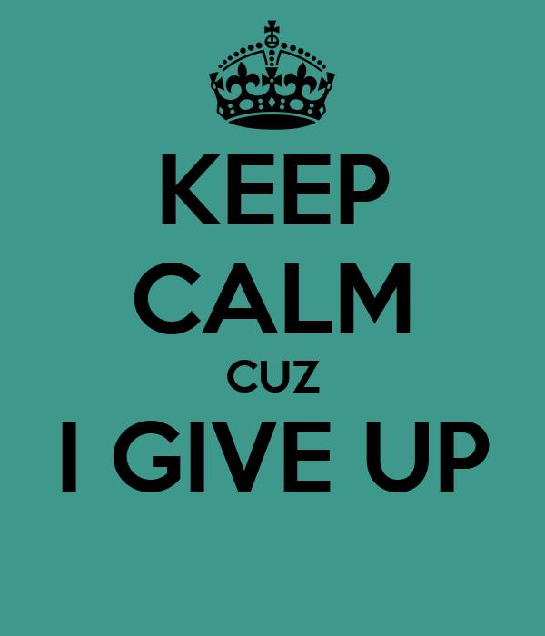 KEEP CALM CUZ I GIVE UP