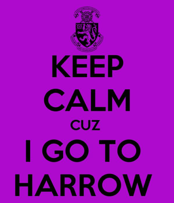 KEEP CALM CUZ  I GO TO  HARROW