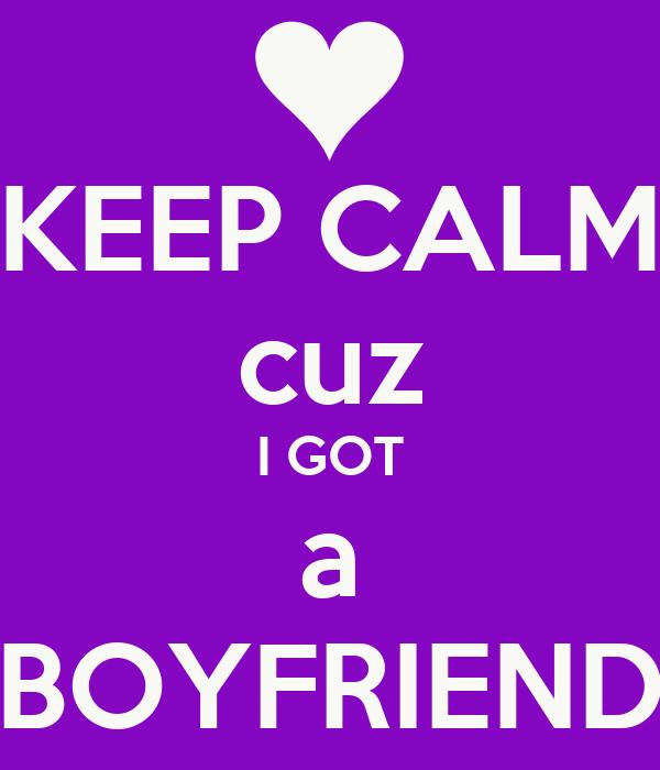 KEEP CALM cuz I GOT a BOYFRIEND