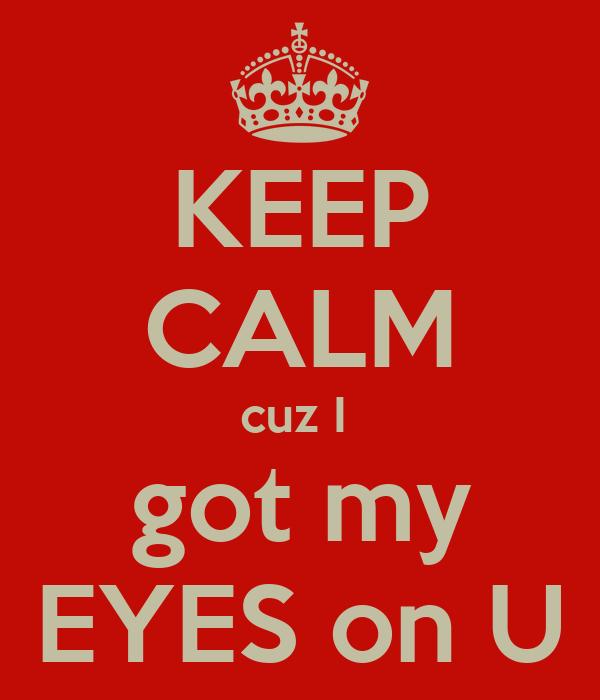 KEEP CALM cuz I  got my EYES on U
